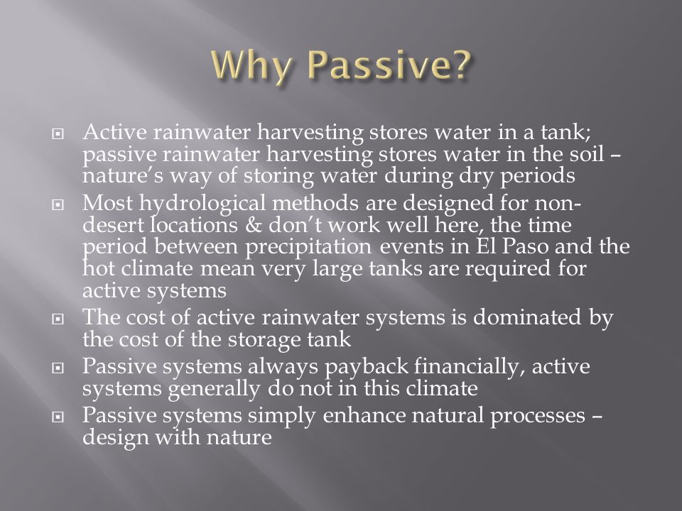  Active rainwater harvesting stores water in a tank; passive rainwater harvesting stores water in the soil – nature's way of storing water during dry periods  Most hydrological methods are designed for non- desert locations & don't work well here, the time period between precipitation events in El Paso and the hot climate mean very large tanks are required for active systems  The cost of active rainwater systems is dominated by the cost of the storage tank  Passive systems always payback financially, active systems generally do not in this climate  Passive systems simply enhance natural processes – design with nature