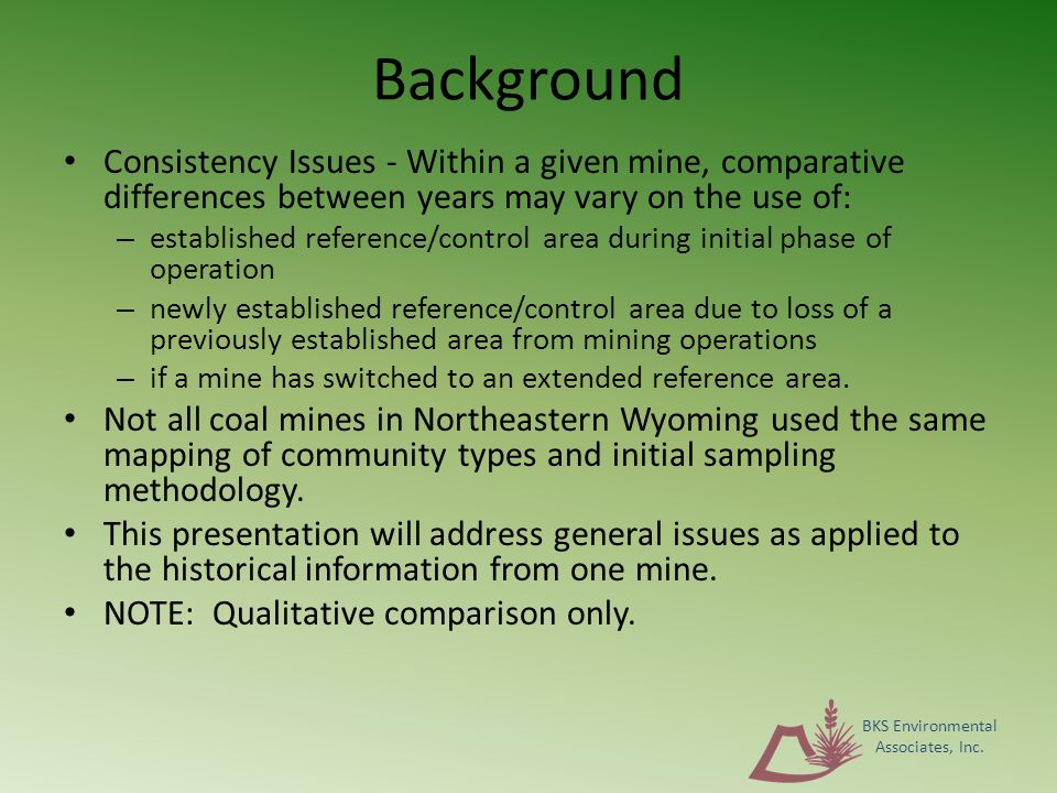 Background Consistency Issues - Within a given mine, comparative differences between years may vary on the use of: – established reference/control area during initial phase of operation – newly established reference/control area due to loss of a previously established area from mining operations – if a mine has switched to an extended reference area.