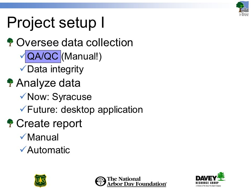 Project setup I Oversee data collection QA/QC (Manual!) Data integrity Analyze data Now: Syracuse Future: desktop application Create report Manual Automatic