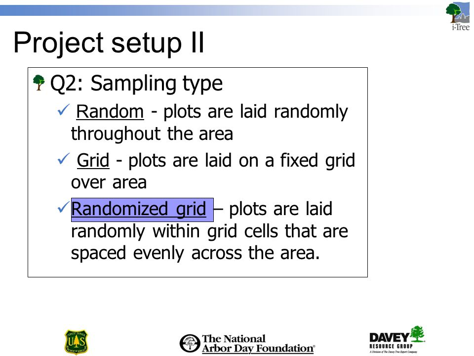 Project setup II Q2: Sampling type R andom - plots are laid randomly throughout the area Grid - plots are laid on a fixed grid over area Randomized grid – plots are laid randomly within grid cells that are spaced evenly across the area.