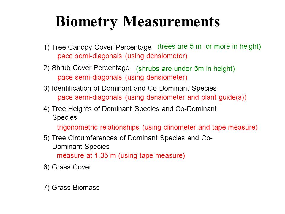1) Tree Canopy Cover Percentage 2) Shrub Cover Percentage 3) Identification of Dominant and Co-Dominant Species 4) Tree Heights of Dominant Species and Co-Dominant Species 5) Tree Circumferences of Dominant Species and Co- Dominant Species 6) Grass Cover 7) Grass Biomass Biometry Measurements pace semi-diagonals (using densiometer) (trees are 5 m or more in height) (shrubs are under 5m in height) pace semi-diagonals (using densiometer and plant guide(s)) trigonometric relationships (using clinometer and tape measure) measure at 1.35 m (using tape measure)