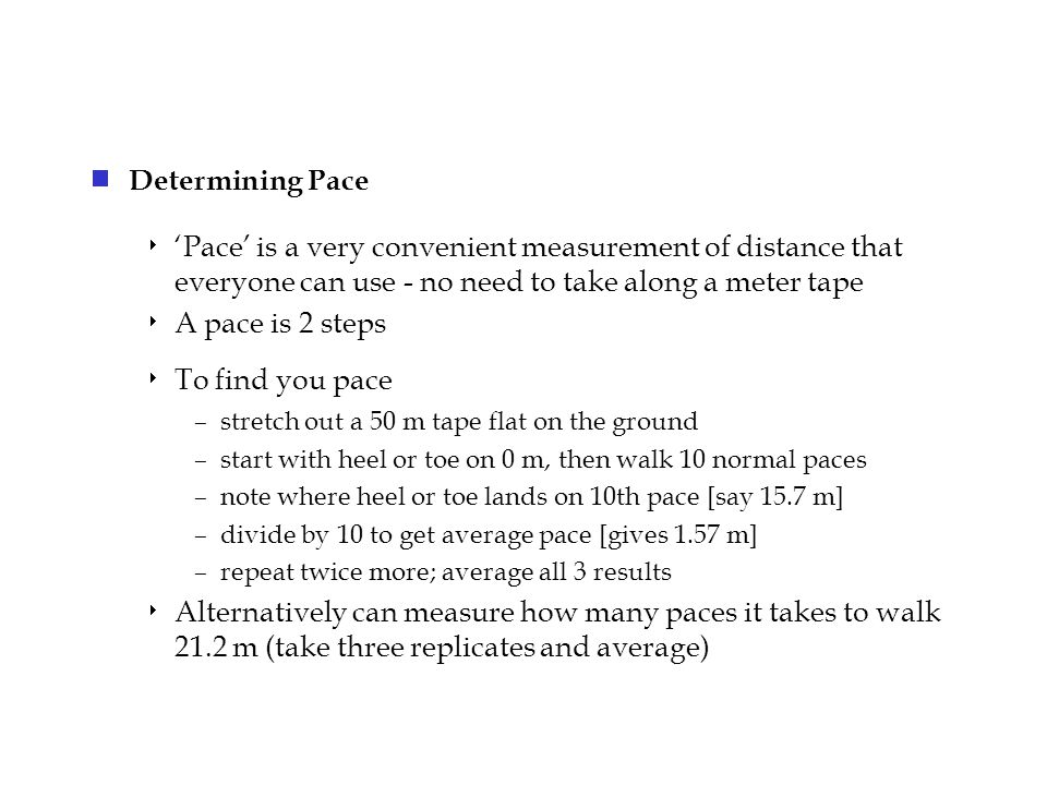  Determining Pace  'Pace' is a very convenient measurement of distance that everyone can use - no need to take along a meter tape  A pace is 2 steps  To find you pace –stretch out a 50 m tape flat on the ground –start with heel or toe on 0 m, then walk 10 normal paces –note where heel or toe lands on 10th pace [say 15.7 m] –divide by 10 to get average pace [gives 1.57 m] –repeat twice more; average all 3 results  Alternatively can measure how many paces it takes to walk 21.2 m (take three replicates and average)
