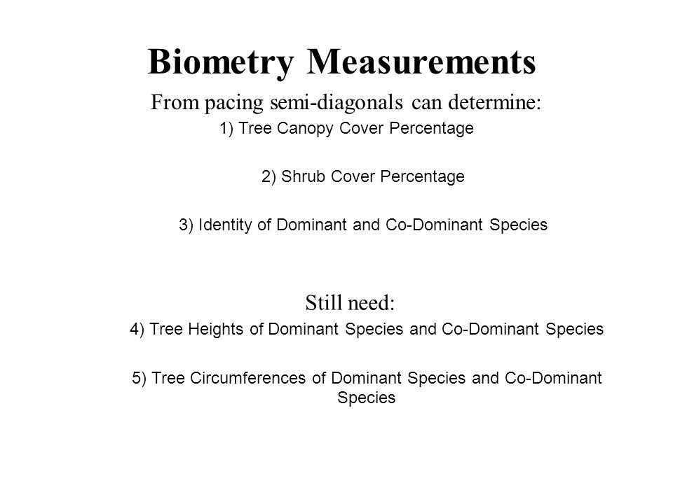 Biometry Measurements Measuring Tree Height Using right-angle trigonometric relationships h Angle Tan(Angle) = h / Distance Distance h = Distance * Tan(Angle) Height Height = h + eye height eye height Height = Distance * Tan(Angle) + eye height