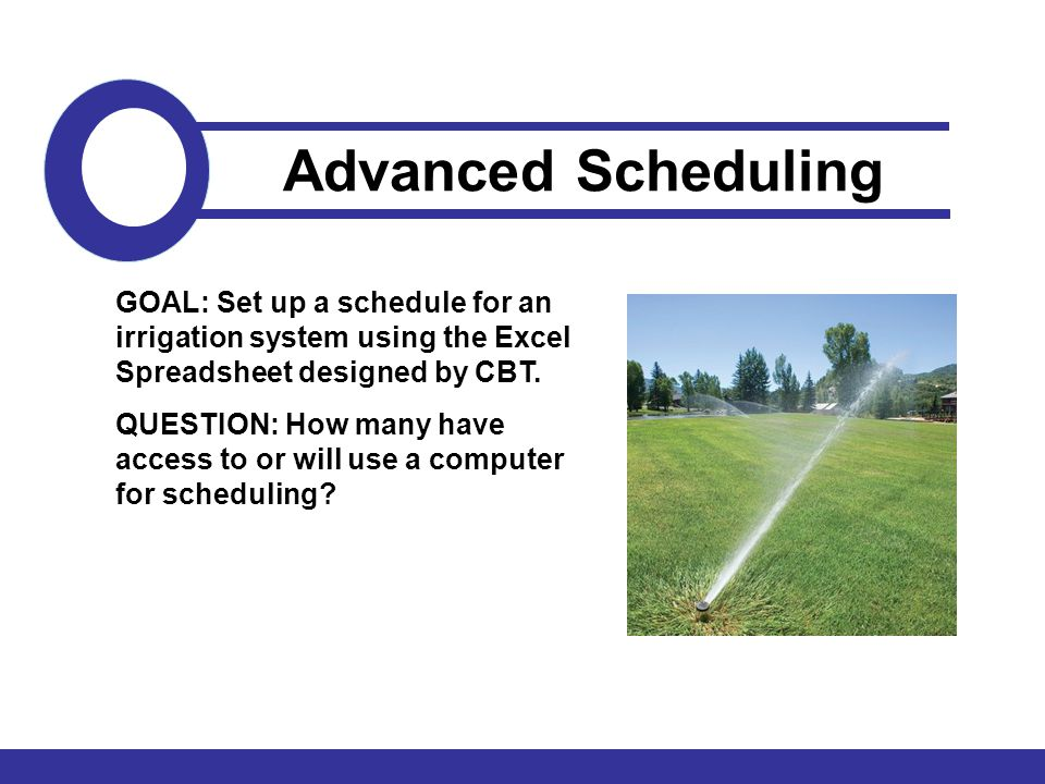 GOAL: Set up a schedule for an irrigation system using the Excel Spreadsheet designed by CBT. QUESTION: How many have access to or will use a computer