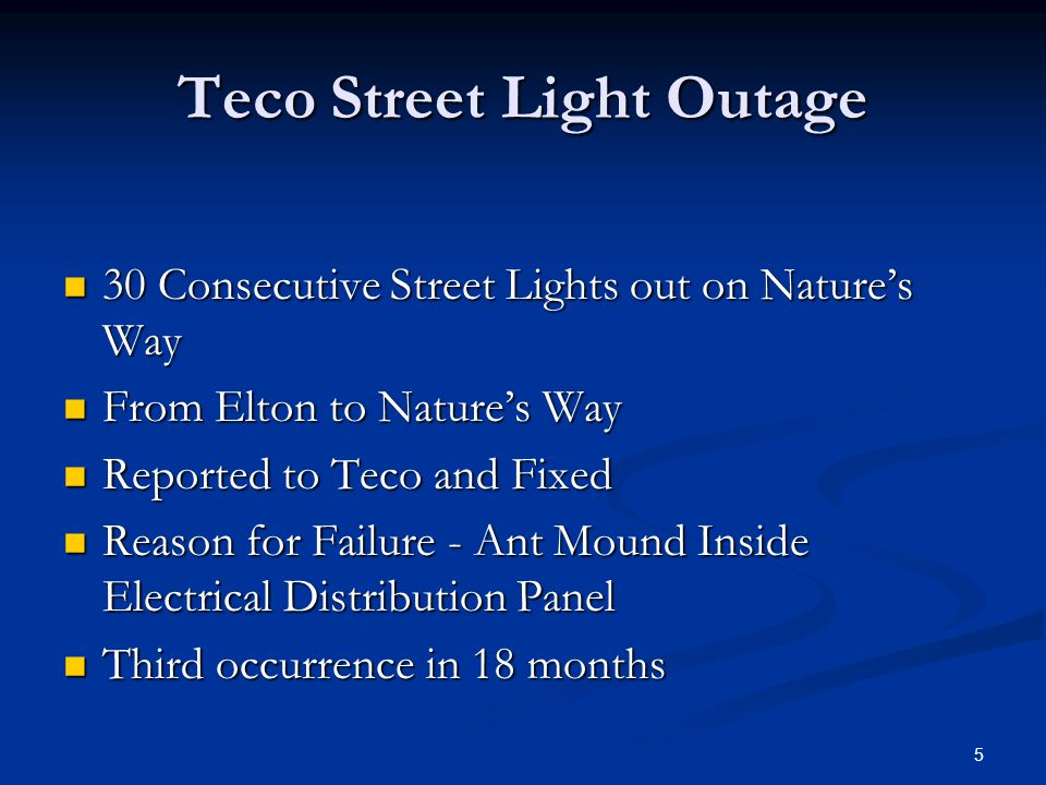 Teco Street Light Outage 30 Consecutive Street Lights out on Nature's Way 30 Consecutive Street Lights out on Nature's Way From Elton to Nature's Way From Elton to Nature's Way Reported to Teco and Fixed Reported to Teco and Fixed Reason for Failure - Ant Mound Inside Electrical Distribution Panel Reason for Failure - Ant Mound Inside Electrical Distribution Panel Third occurrence in 18 months Third occurrence in 18 months 5