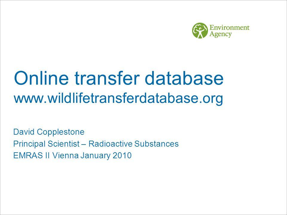 Online transfer database www.wildlifetransferdatabase.org David Copplestone Principal Scientist – Radioactive Substances EMRAS II Vienna January 2010