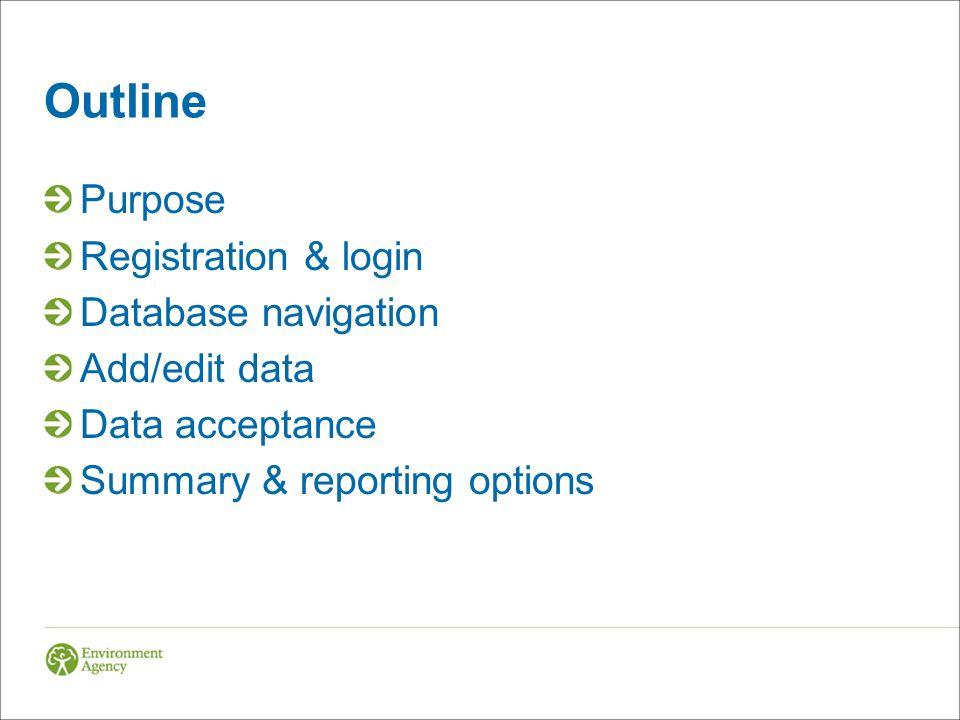 Outline Purpose Registration & login Database navigation Add/edit data Data acceptance Summary & reporting options