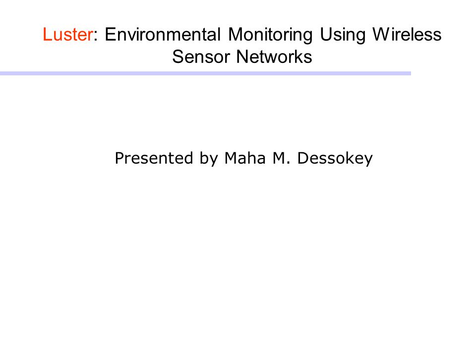 Luster: Environmental Monitoring Using Wireless Sensor Networks Presented by Maha M. Dessokey
