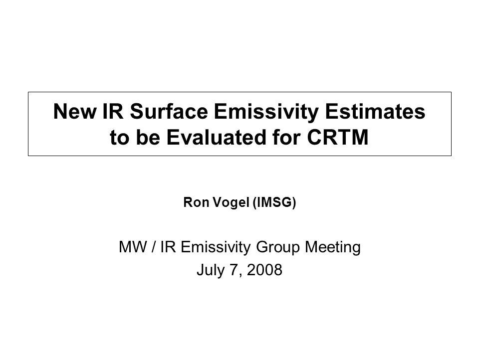 New IR Surface Emissivity Estimates to be Evaluated for CRTM Ron Vogel (IMSG) MW / IR Emissivity Group Meeting July 7, 2008