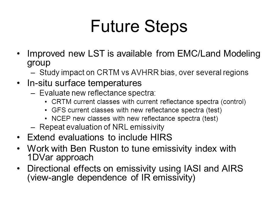 Future Steps Improved new LST is available from EMC/Land Modeling group –Study impact on CRTM vs AVHRR bias, over several regions In-situ surface temperatures –Evaluate new reflectance spectra: CRTM current classes with current reflectance spectra (control) GFS current classes with new reflectance spectra (test) NCEP new classes with new reflectance spectra (test) –Repeat evaluation of NRL emissivity Extend evaluations to include HIRS Work with Ben Ruston to tune emissivity index with 1DVar approach Directional effects on emissivity using IASI and AIRS (view-angle dependence of IR emissivity)