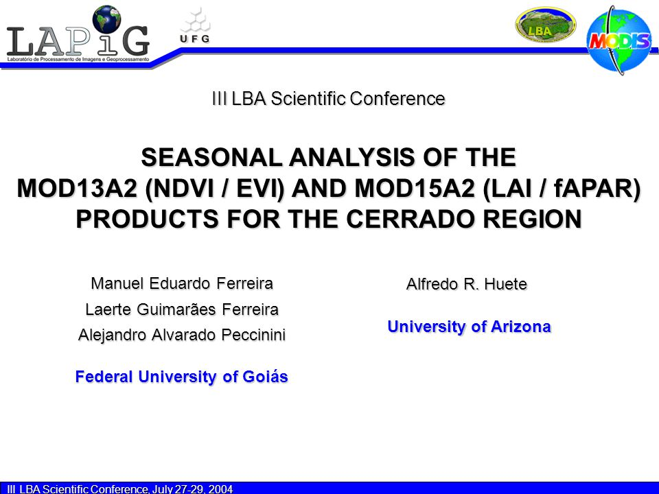 III LBA Scientific Conference, July 27-29, 2004 Final Remarks -All MODIS biophysical variables (NDVI, EVI / LAI, fAPAR) responded well to both the seasonal and physiognomic variation considered in this study; -NDVI and EVI indices presented similar responses for each site; the same behaviour was also observed for the LAI and fAPAR indices; -Based on their potential temporal discrimination capability, fAPAR and LAI can be used in land cover monitoring; -A more intense analysis of fAPAR and LAI Quality Layers are still necessary in order to explain the outliers values observed in this dataset.