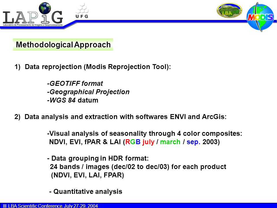 III LBA Scientific Conference, July 27-29, 2004 Methodological Approach 1) 1)Data reprojection (Modis Reprojection Tool): -GEOTIFF format -Geographical Projection -WGS 84 datum 2) Data analysis and extraction with softwares ENVI and ArcGis: -Visual analysis of seasonality through 4 color composites: NDVI, EVI, fPAR & LAI (RGB july / march / sep.
