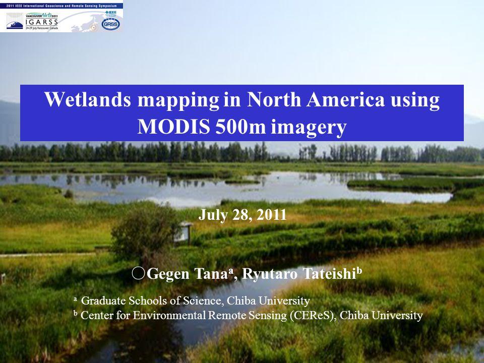 Wetlands mapping in North America using MODIS 500m imagery July 28, 2011 ○ Gegen Tana a, Ryutaro Tateishi b a Graduate Schools of Science, Chiba University b Center for Environmental Remote Sensing (CEReS), Chiba University