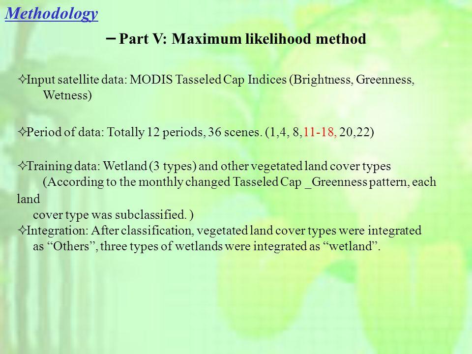 Methodology - Part V: Maximum likelihood method  Input satellite data: MODIS Tasseled Cap Indices (Brightness, Greenness, Wetness)  Period of data: Totally 12 periods, 36 scenes.