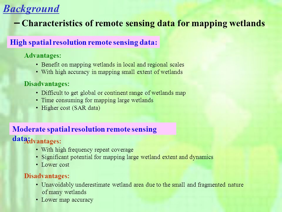 - Characteristics of remote sensing data for mapping wetlands Advantages: With high frequency repeat coverage Significant potential for mapping large wetland extent and dynamics Lower cost Benefit on mapping wetlands in local and regional scales With high accuracy in mapping small extent of wetlands Advantages: Disadvantages: Unavoidably underestimate wetland area due to the small and fragmented nature of many wetlands Lower map accuracy Difficult to get global or continent range of wetlands map Time consuming for mapping large wetlands Higher cost (SAR data) High spatial resolution remote sensing data: Moderate spatial resolution remote sensing data: Background