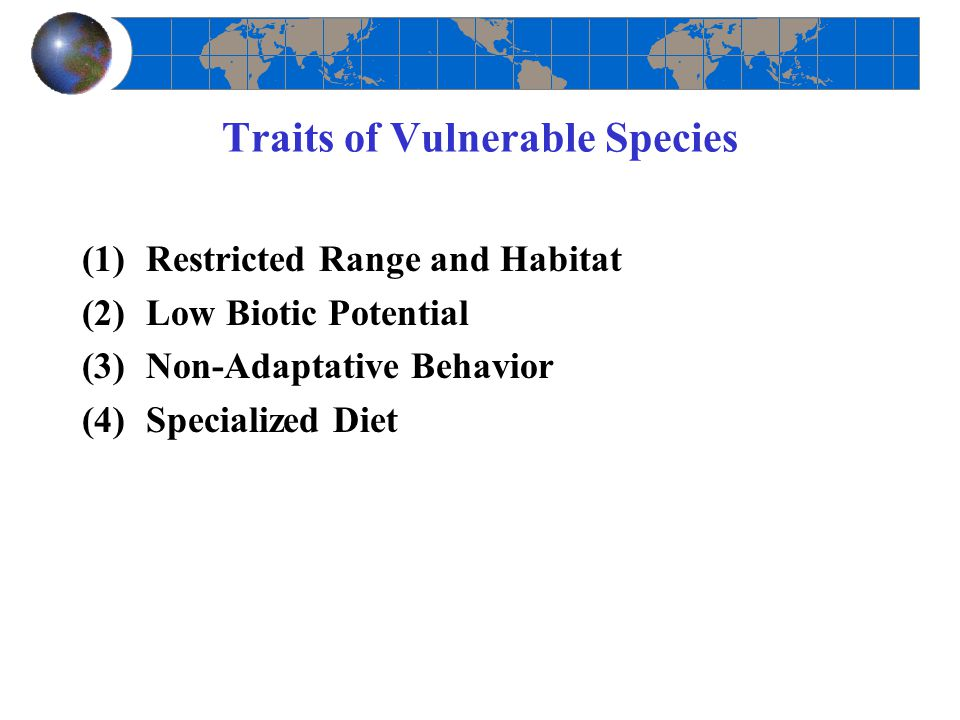 Traits of Vulnerable Species (1)Restricted Range and Habitat (2)Low Biotic Potential (3)Non-Adaptative Behavior (4)Specialized Diet