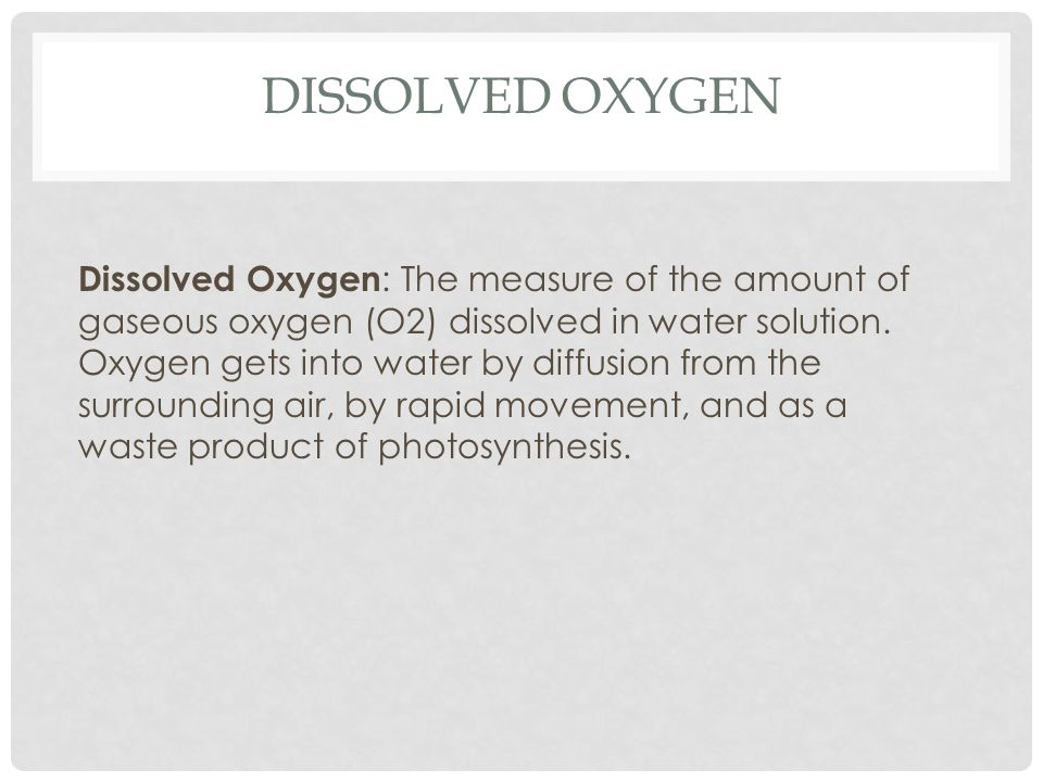 DISSOLVED OXYGEN Dissolved Oxygen : The measure of the amount of gaseous oxygen (O2) dissolved in water solution.