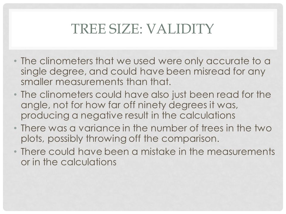 TREE SIZE: VALIDITY The clinometers that we used were only accurate to a single degree, and could have been misread for any smaller measurements than that.