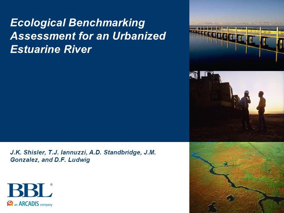 Ecological Benchmarking Assessment for an Urbanized Estuarine River J.K. Shisler, T.J. Iannuzzi, A.D. Standbridge, J.M. Gonzalez, and D.F. Ludwig