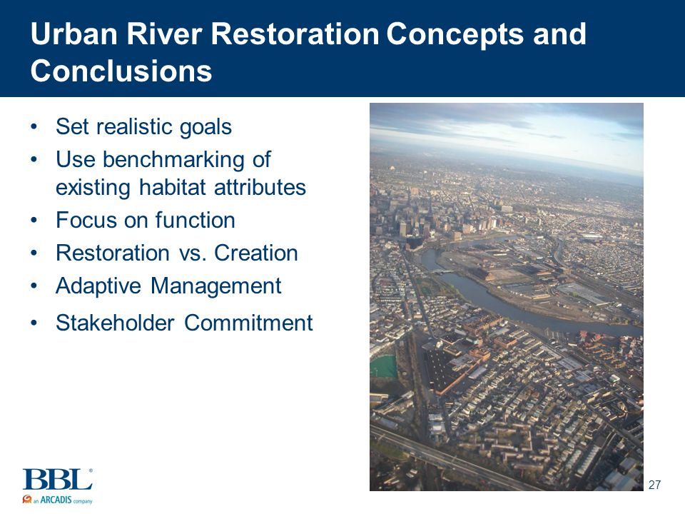 27 Urban River Restoration Concepts and Conclusions Set realistic goals Use benchmarking of existing habitat attributes Focus on function Restoration vs.