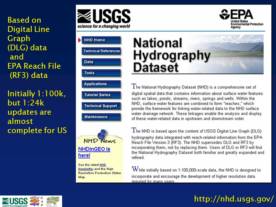 http://nhd.usgs.gov/ Based on Digital Line Graph (DLG) data and and EPA Reach File (RF3) data (RF3) data Initially 1:100k, but 1:24k updates are almos