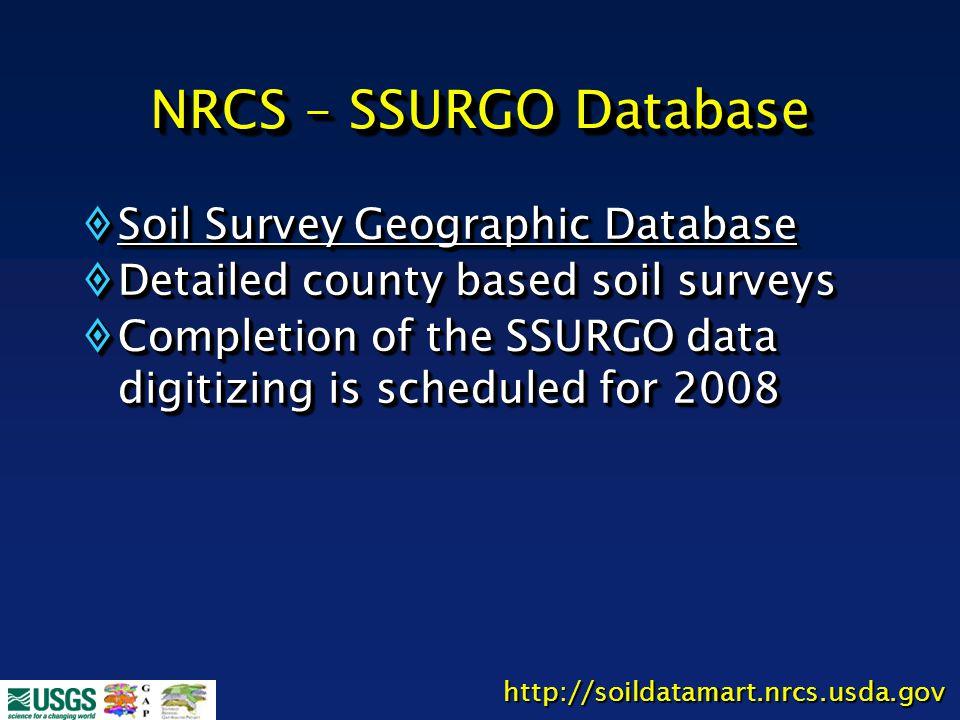 NRCS – SSURGO Database  Soil Survey Geographic Database  Detailed county based soil surveys  Completion of the SSURGO data digitizing is scheduled for 2008  Soil Survey Geographic Database  Detailed county based soil surveys  Completion of the SSURGO data digitizing is scheduled for 2008 http://soildatamart.nrcs.usda.gov