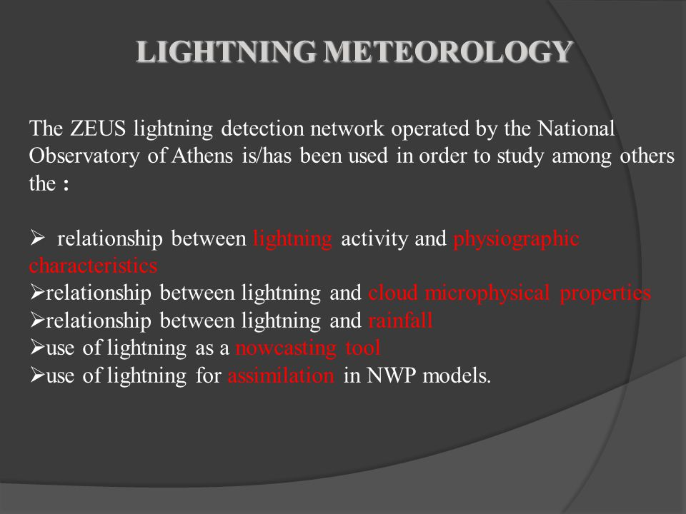 LIGHTNING METEOROLOGY The ZEUS lightning detection network operated by the National Observatory of Athens is/has been used in order to study among others the :  relationship between lightning activity and physiographic characteristics  relationship between lightning and cloud microphysical properties  relationship between lightning and rainfall  use of lightning as a nowcasting tool  use of lightning for assimilation in NWP models.