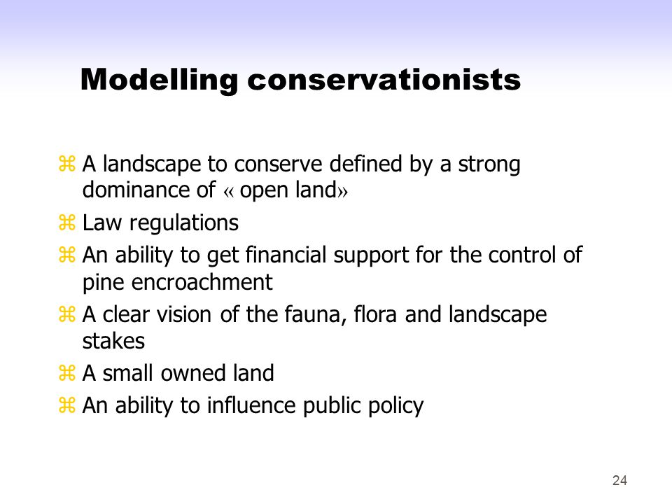 24 Modelling conservationists zA landscape to conserve defined by a strong dominance of « open land » zLaw regulations zAn ability to get financial support for the control of pine encroachment zA clear vision of the fauna, flora and landscape stakes zA small owned land zAn ability to influence public policy