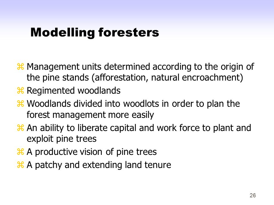 26 Modelling foresters zManagement units determined according to the origin of the pine stands (afforestation, natural encroachment) zRegimented woodlands zWoodlands divided into woodlots in order to plan the forest management more easily zAn ability to liberate capital and work force to plant and exploit pine trees zA productive vision of pine trees zA patchy and extending land tenure