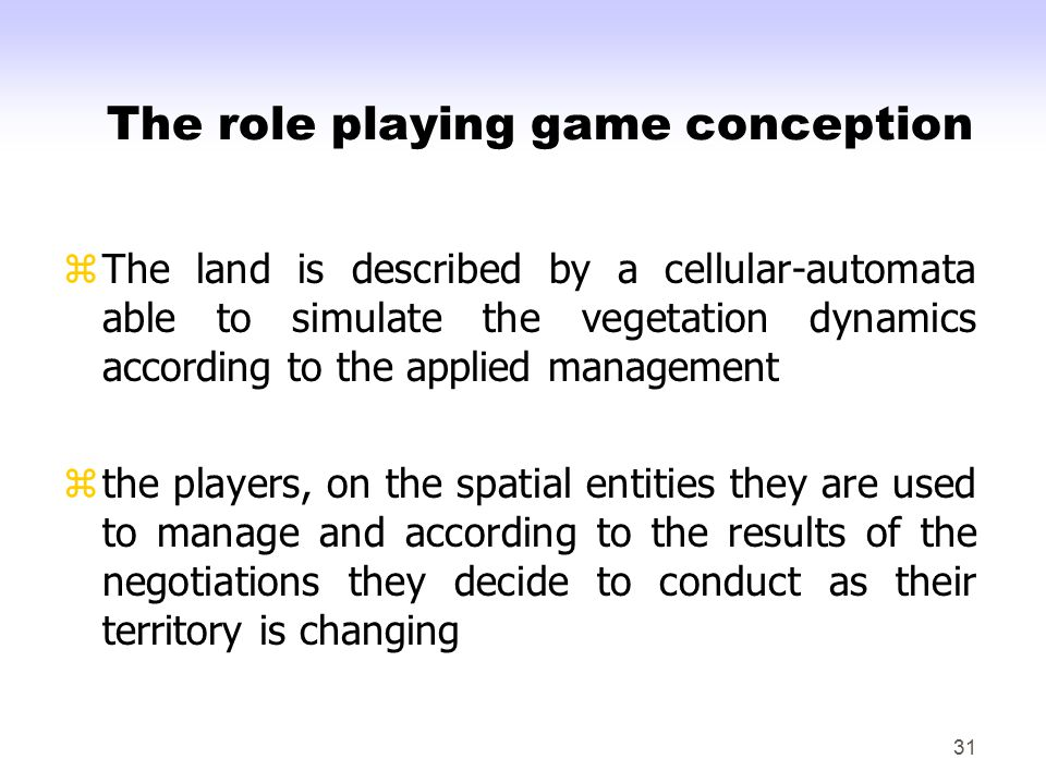 31 The role playing game conception zThe land is described by a cellular-automata able to simulate the vegetation dynamics according to the applied management zthe players, on the spatial entities they are used to manage and according to the results of the negotiations they decide to conduct as their territory is changing