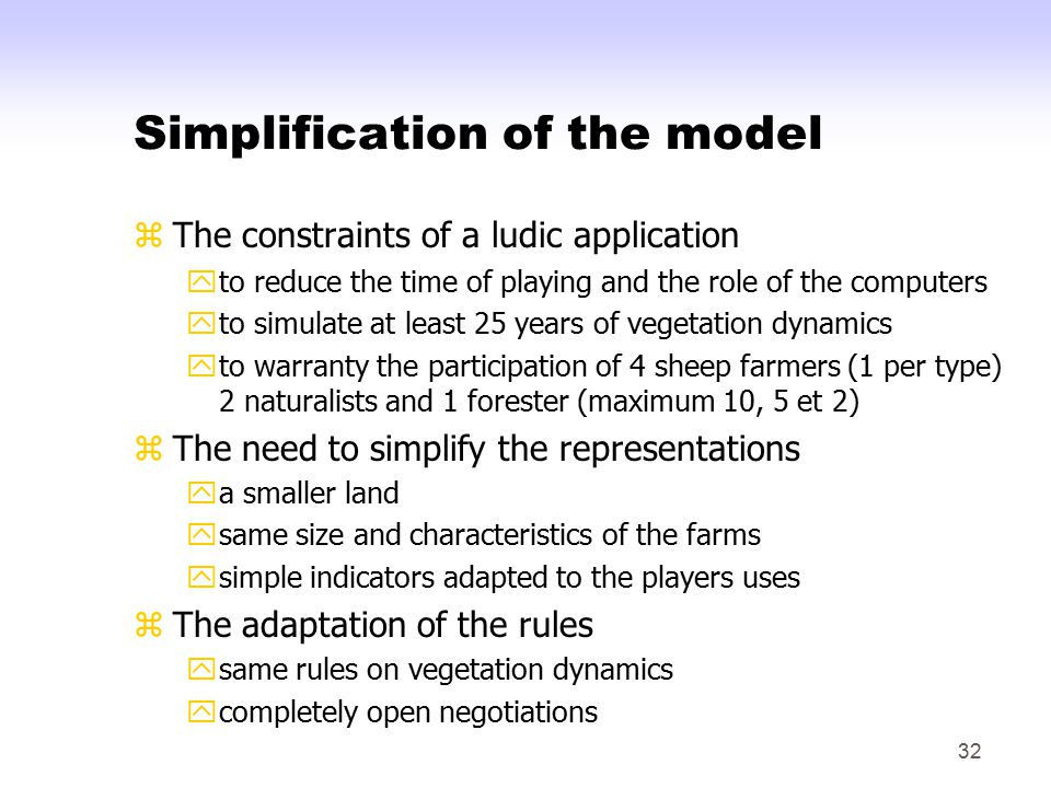 32 Simplification of the model zThe constraints of a ludic application yto reduce the time of playing and the role of the computers yto simulate at least 25 years of vegetation dynamics yto warranty the participation of 4 sheep farmers (1 per type) 2 naturalists and 1 forester (maximum 10, 5 et 2) zThe need to simplify the representations ya smaller land ysame size and characteristics of the farms ysimple indicators adapted to the players uses zThe adaptation of the rules ysame rules on vegetation dynamics ycompletely open negotiations