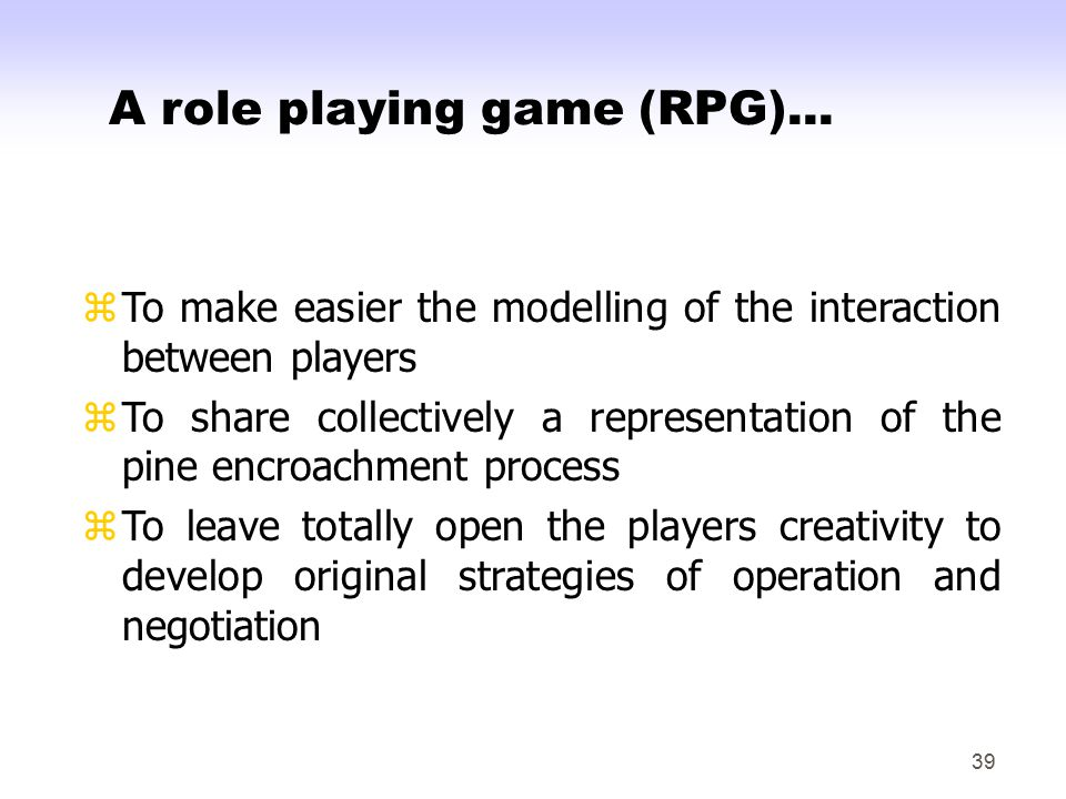 39 zTo make easier the modelling of the interaction between players zTo share collectively a representation of the pine encroachment process zTo leave totally open the players creativity to develop original strategies of operation and negotiation A role playing game (RPG)...