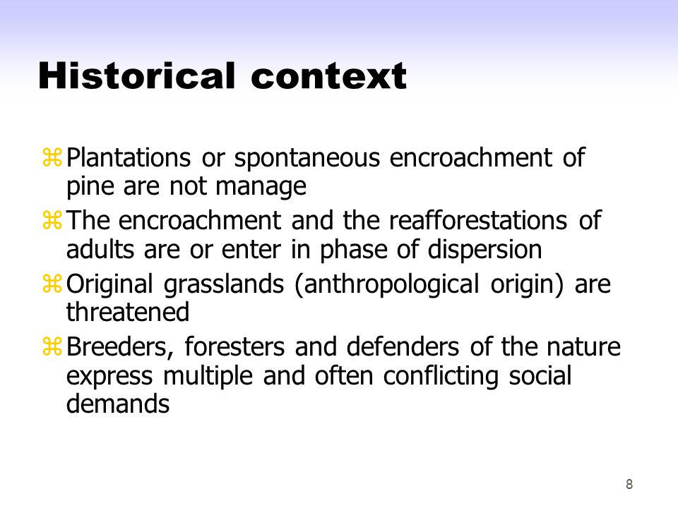8 Historical context zPlantations or spontaneous encroachment of pine are not manage zThe encroachment and the reafforestations of adults are or enter in phase of dispersion zOriginal grasslands (anthropological origin) are threatened zBreeders, foresters and defenders of the nature express multiple and often conflicting social demands