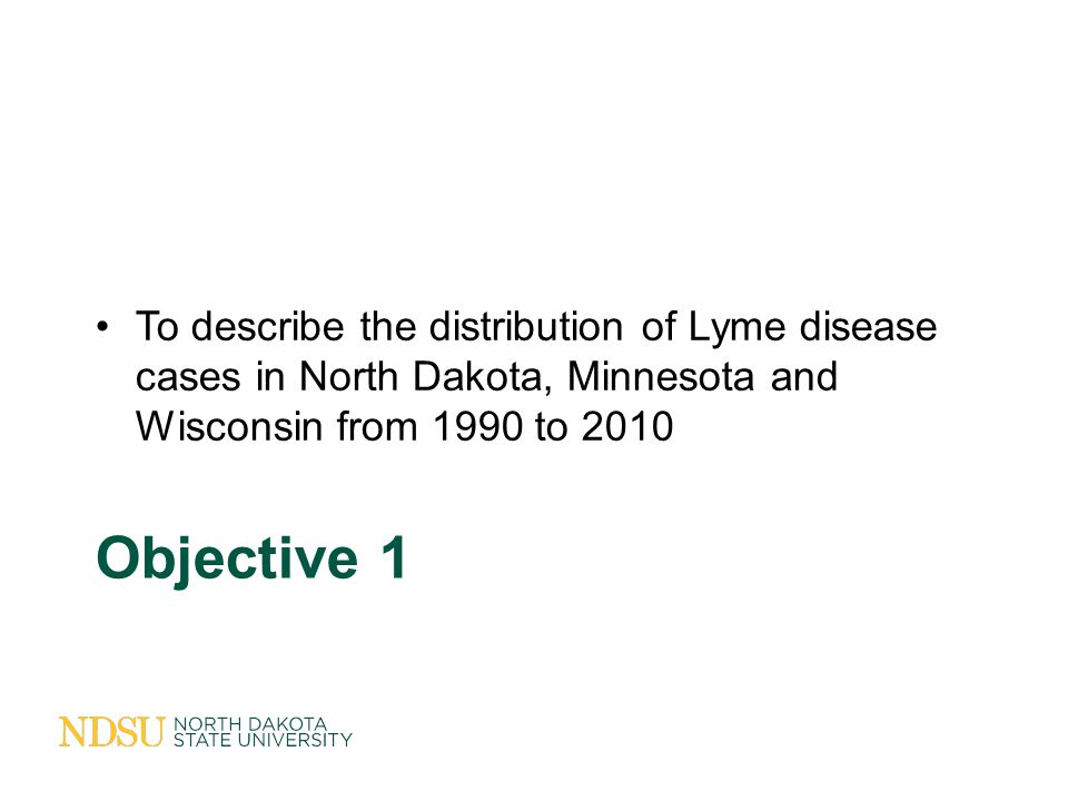 Objective 1 To describe the distribution of Lyme disease cases in North Dakota, Minnesota and Wisconsin from 1990 to 2010