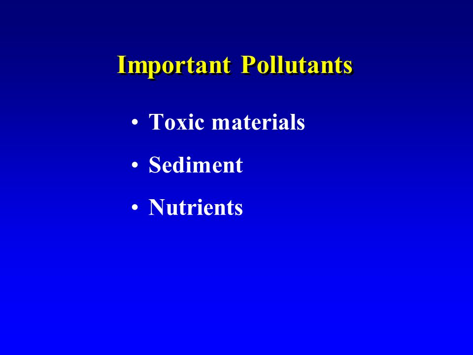 Important Pollutants Toxic materials Sediment Nutrients Toxic materials Sediment Nutrients