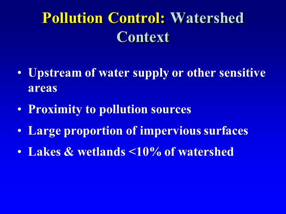 Pollution Control: Watershed Context Upstream of water supply or other sensitive areas Proximity to pollution sources Large proportion of impervious s