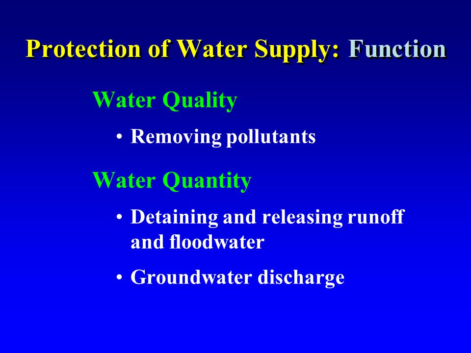 Protection of Water Supply: Function Water Quality Removing pollutants Water Quantity Detaining and releasing runoff and floodwater Groundwater discha