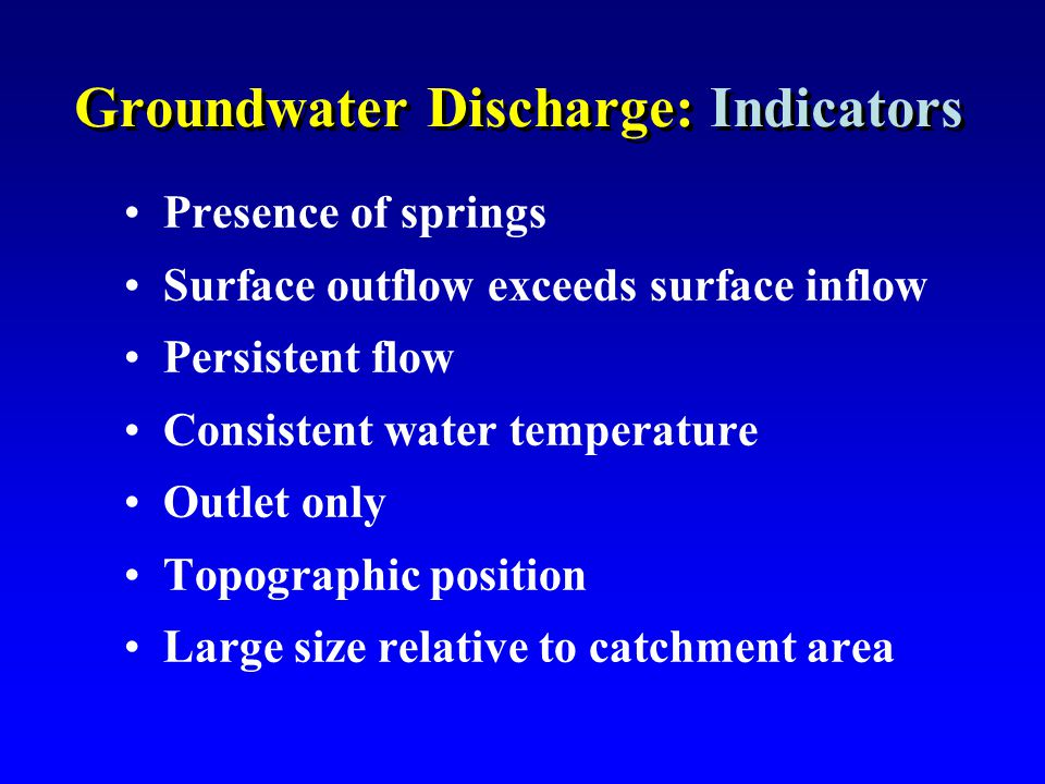 Groundwater Discharge: Indicators Presence of springs Surface outflow exceeds surface inflow Persistent flow Consistent water temperature Outlet only