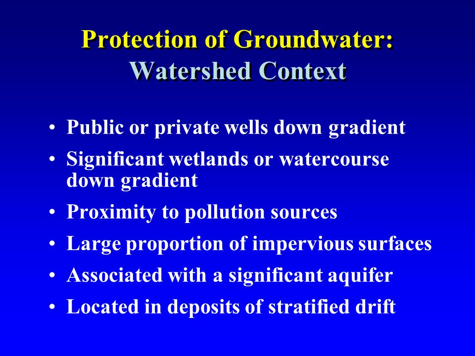 Protection of Groundwater: Watershed Context Public or private wells down gradient Significant wetlands or watercourse down gradient Proximity to poll