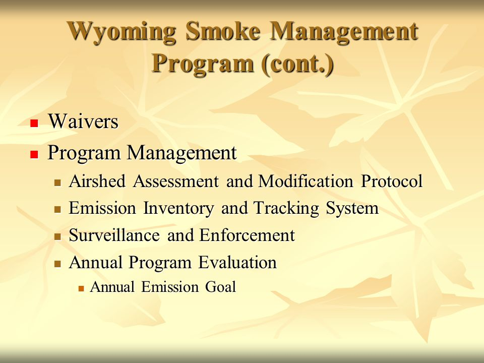 Wyoming Smoke Management Program (cont.) Waivers Waivers Program Management Program Management Airshed Assessment and Modification Protocol Airshed Assessment and Modification Protocol Emission Inventory and Tracking System Emission Inventory and Tracking System Surveillance and Enforcement Surveillance and Enforcement Annual Program Evaluation Annual Program Evaluation Annual Emission Goal Annual Emission Goal
