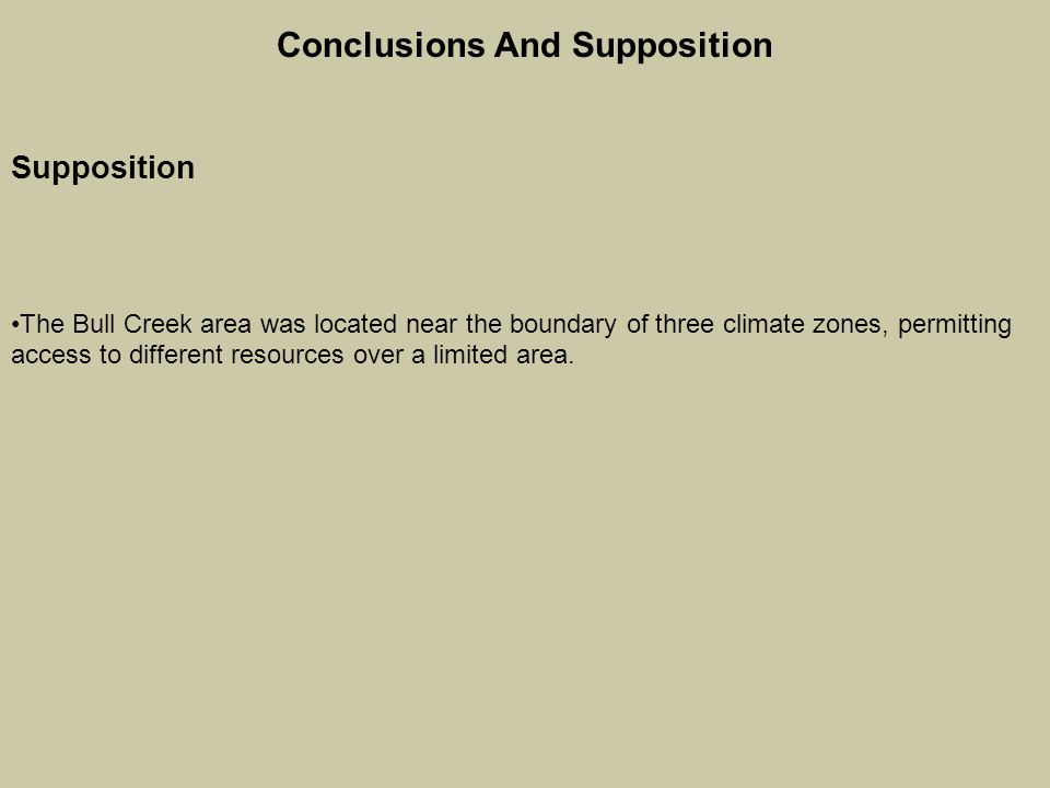 Conclusions And Supposition Supposition The Bull Creek area was located near the boundary of three climate zones, permitting access to different resources over a limited area.
