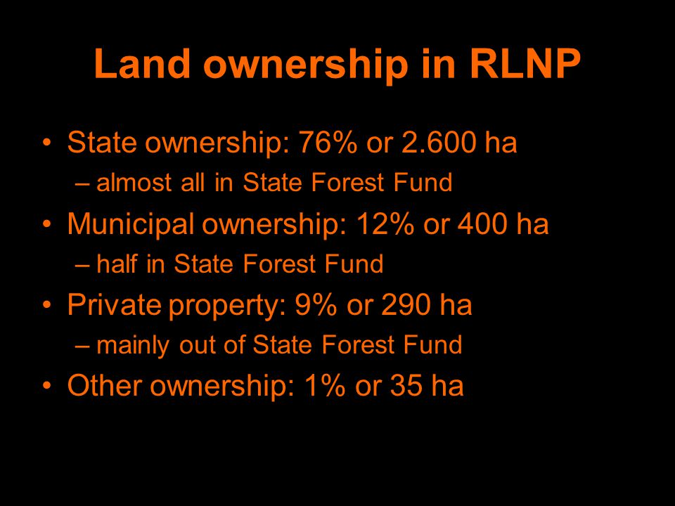 Land ownership in RLNP State ownership: 76% or 2.600 ha –almost all in State Forest Fund Municipal ownership: 12% or 400 ha –half in State Forest Fund Private property: 9% or 290 ha –mainly out of State Forest Fund Other ownership: 1% or 35 ha