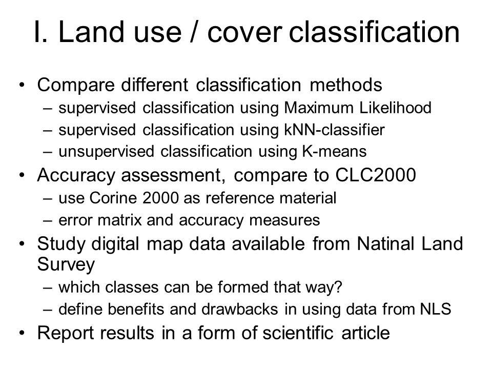 I. Land use / cover classification Compare different classification methods –supervised classification using Maximum Likelihood –supervised classifica