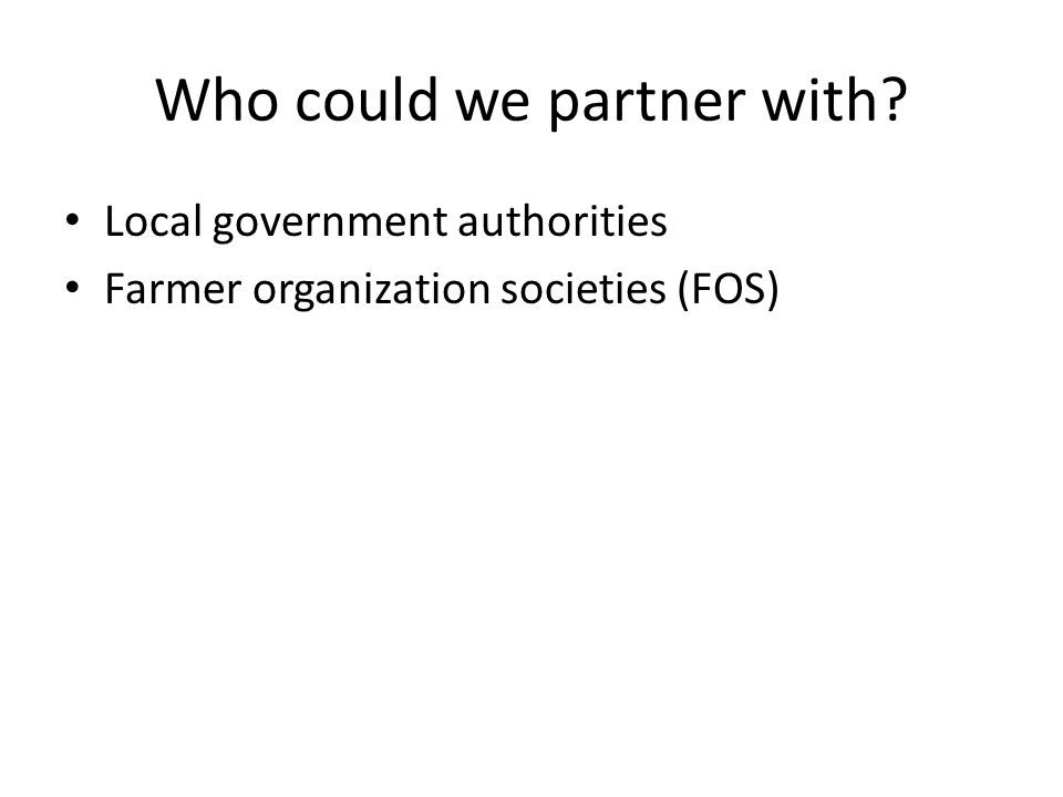 Who could we partner with? Local government authorities Farmer organization societies (FOS)