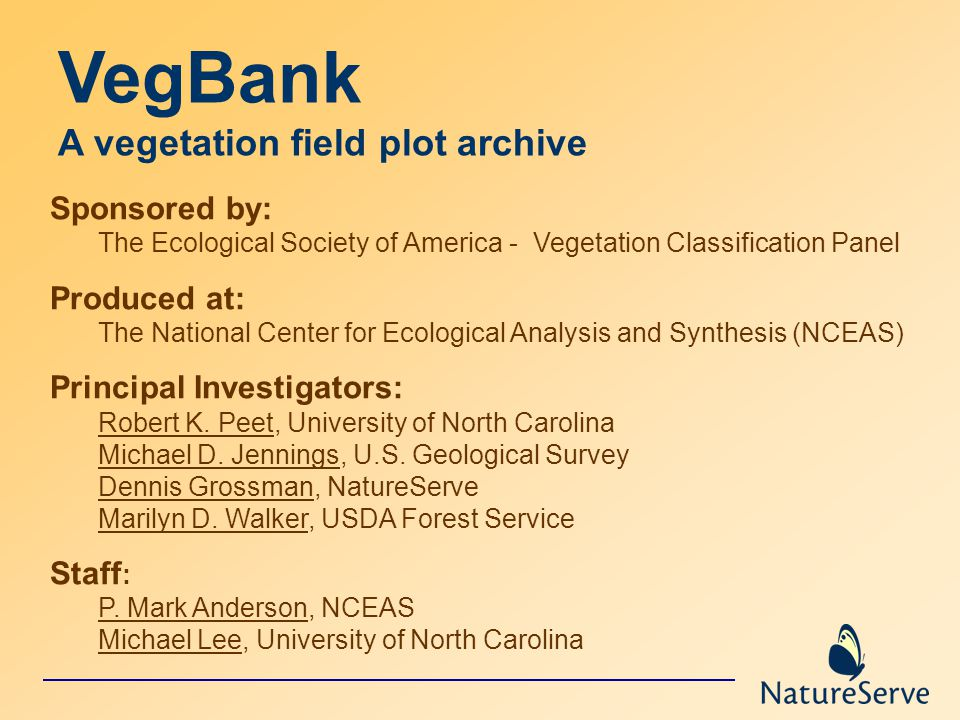 VegBank A vegetation field plot archive Sponsored by: The Ecological Society of America - Vegetation Classification Panel Produced at: The National Center for Ecological Analysis and Synthesis (NCEAS) Principal Investigators: Robert K.