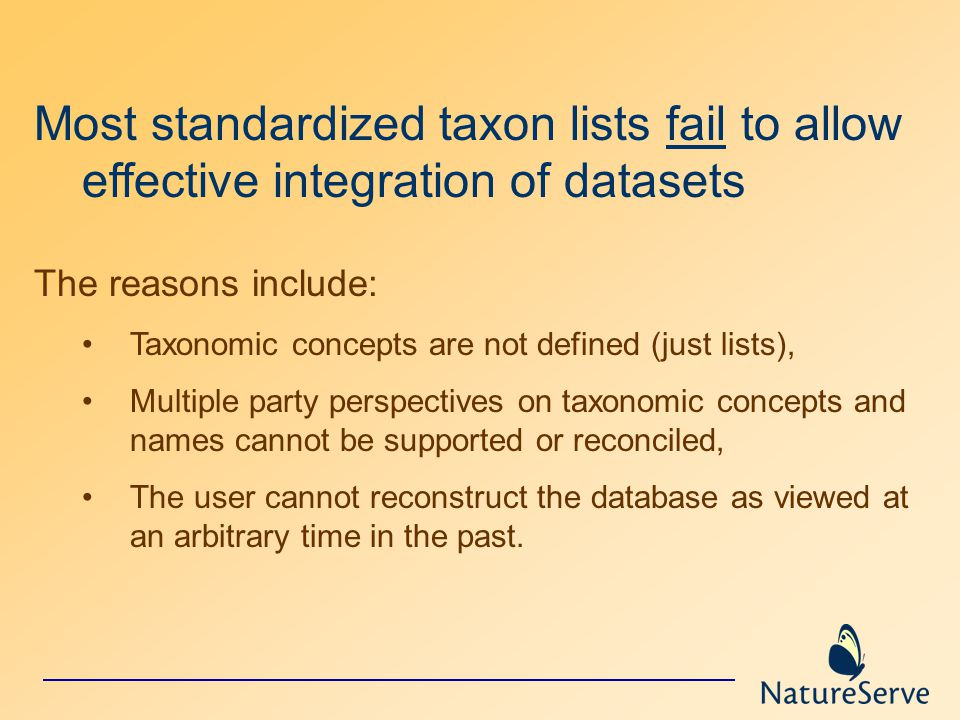 Most standardized taxon lists fail to allow effective integration of datasets The reasons include: Taxonomic concepts are not defined (just lists), Multiple party perspectives on taxonomic concepts and names cannot be supported or reconciled, The user cannot reconstruct the database as viewed at an arbitrary time in the past.