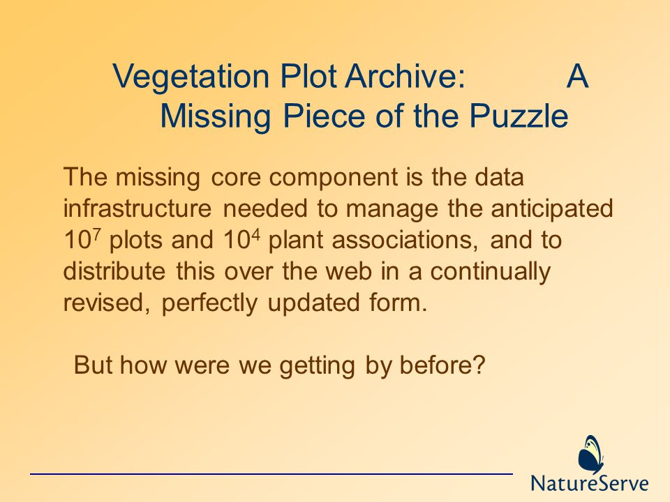 Vegetation Plot Archive: A Missing Piece of the Puzzle The missing core component is the data infrastructure needed to manage the anticipated 10 7 plots and 10 4 plant associations, and to distribute this over the web in a continually revised, perfectly updated form.
