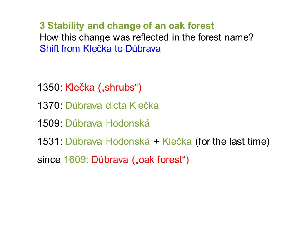"1350: Klečka (""shrubs ) 1370: Dúbrava dicta Klečka 1509: Dúbrava Hodonská 1531: Dúbrava Hodonská + Klečka (for the last time) since 1609: Dúbrava (""oak forest ) 3 Stability and change of an oak forest How this change was reflected in the forest name."