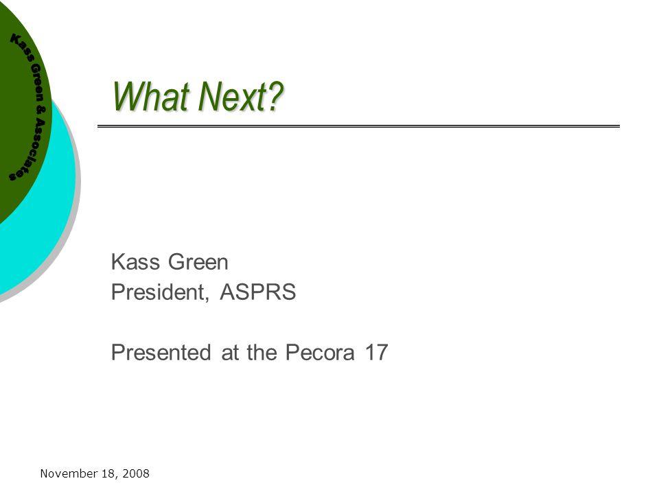 November 18, 2008 What Next? Kass Green President, ASPRS Presented at the Pecora 17