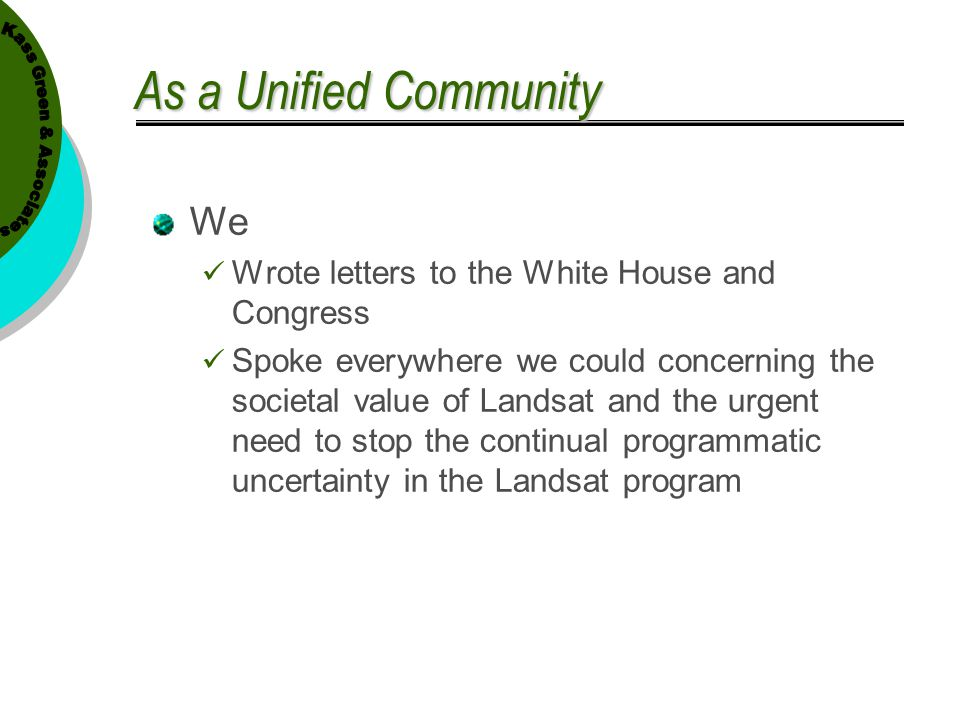 As a Unified Community We Wrote letters to the White House and Congress Spoke everywhere we could concerning the societal value of Landsat and the urg